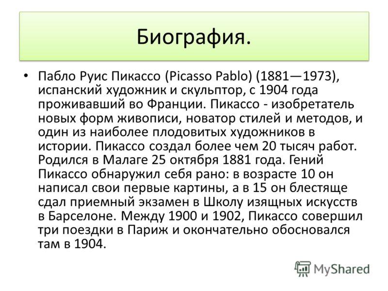 Биография. Пабло Руис Пикассо (Picasso Pablo) (18811973), испанский художник и скульптор, с 1904 года проживавший во Франции. Пикассо - изобретатель новых форм живописи, новатор стилей и методов, и один из наиболее плодовитых художников в истории. Пи