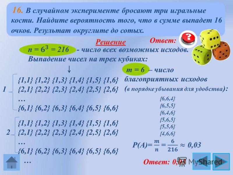 m = 6 – число благоприятных исходов ( в порядке убывания для удобства ): 16. В случайном эксперименте бросают три игральные кости. Найдите вероятность того, что в сумме выпадет 16 очков. Результат округлите до сотых. Решение {1,1} {1,2} {1,3} {1,4} {