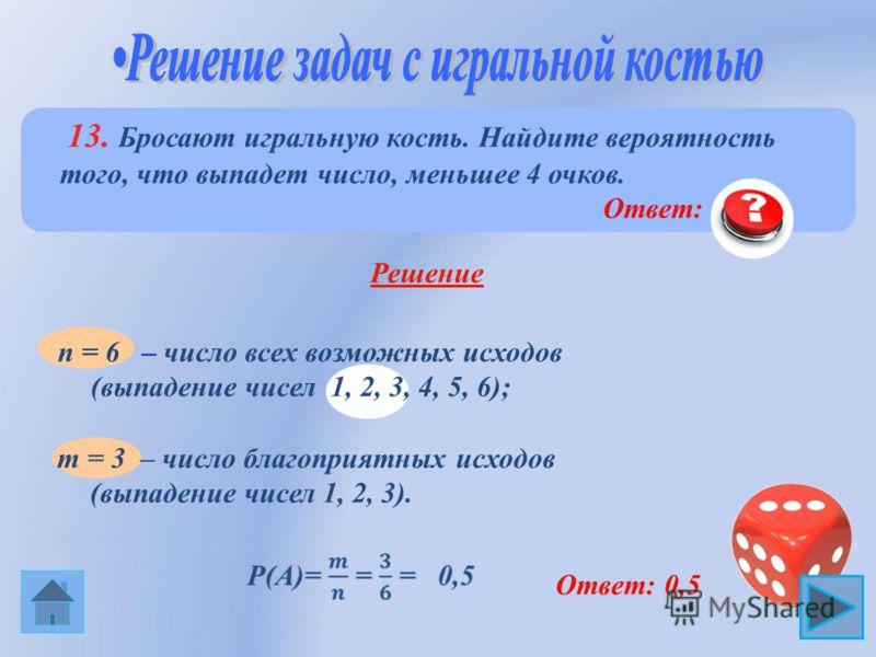 13. Бросают игральную кость. Найдите вероятность того, что выпадет число, меньшее 4 очков. Решение m = 3 – число благоприятных исходов (выпадение чисел 1, 2, 3). Ответ: 0,5 n = 6 – число всех возможных исходов (выпадение чисел 1, 2, 3, 4, 5, 6); Отве