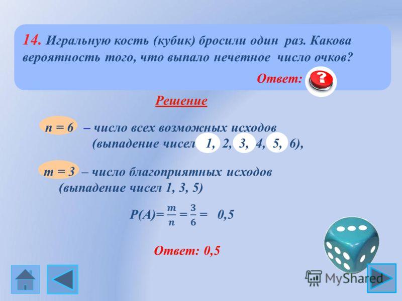 14. Игральную кость (кубик) бросили один раз. Какова вероятность того, что выпало нечетное число очков? Решение m = 3 – число благоприятных исходов (выпадение чисел 1, 3, 5) Ответ: 0,5 n = 6 – число всех возможных исходов (выпадение чисел 1, 2, 3, 4,