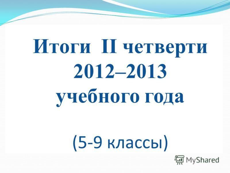Итоги II четверти 2012–2013 учебного года (5-9 классы)