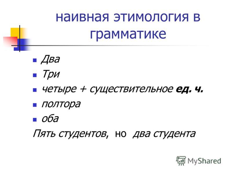 наивная этимология в грамматике Два Три четыре + существительное ед. ч. полтора оба Пять студентов, но два студента