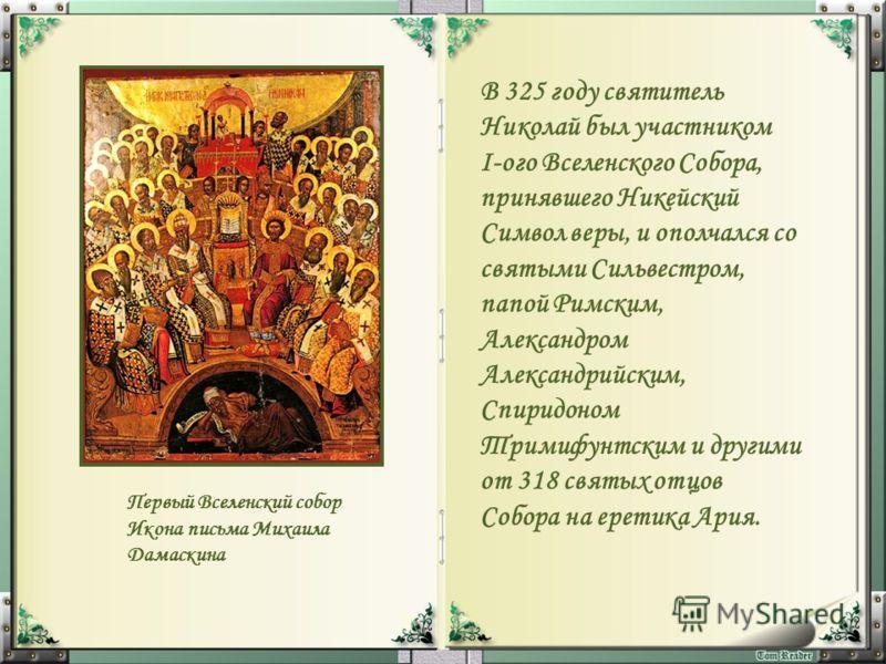 В 325 году святитель Николай был участником I-ого Вселенского Собора, принявшего Никейский Символ веры, и ополчался со святыми Сильвестром, папой Римским, Александром Александрийским, Спиридоном Тримифунтским и другими от 318 святых отцов Собора на е