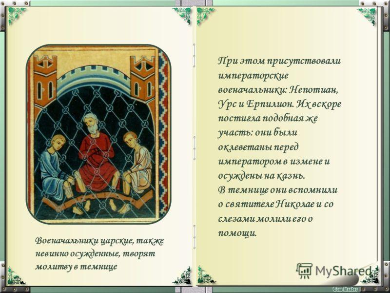 При этом присутствовали императорские военачальники: Непотиан, Урс и Ерпилион. Их вскоре постигла подобная же участь: они были оклеветаны перед императором в измене и осуждены на казнь. В темнице они вспомнили о святителе Николае и со слезами молили