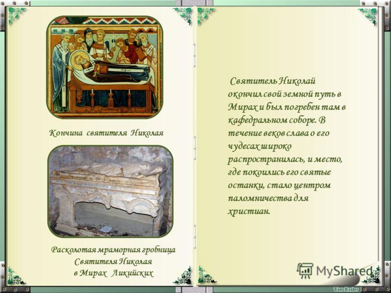 Святитель Николай окончил свой земной путь в Мирах и был погребен там в кафедральном соборе. В течение веков слава о его чудесах широко распространилась, и место, где покоились его святые останки, стало центром паломничества для христиан. Кончина свя