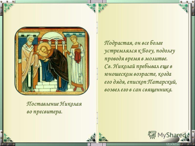 Подрастая, он все более устремлялся к Богу, подолгу проводя время в молитве. Св. Николай пребывал еще в юношеском возрасте, когда его дядя, епископ Патарский, возвел его в сан священника. Поставление Николая во пресвитера.