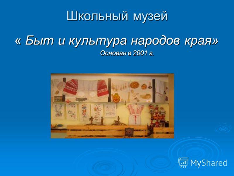 Школьный музей « Быт и культура народов края» Основан в 2001 г. Основан в 2001 г.