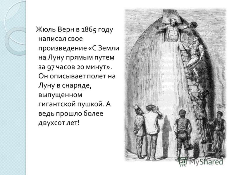 Жюль Верн в 1865 году написал свое произведение « С Земли на Луну прямым путем за 97 часов 20 минут ». Он описывает полет на Луну в снаряде, выпущенном гигантской пушкой. А ведь прошло более двухсот лет !