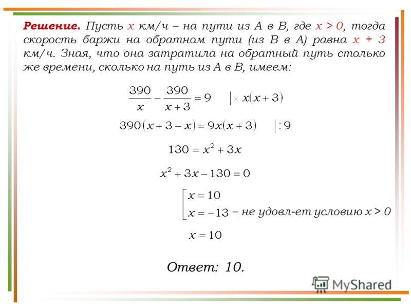 Решение. Пусть x км/ч – на пути из A в B, где х > 0, тогда скорость баржи на обратном пути (из В в А) равна х + 3 км/ч. Зная, что она затратила на обратный путь столько же времени, сколько на путь из A в B, имеем: Ответ: 10. – не удовл-ет условию х >