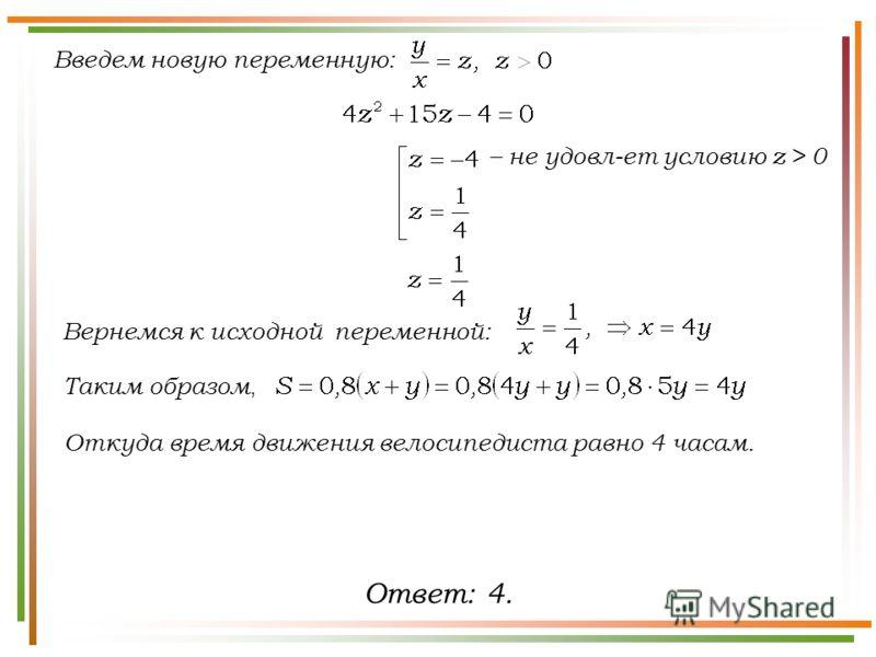 Введем новую переменную: Таким образом, – не удовл-ет условию z > 0 Вернемся к исходной переменной: Откуда время движения велосипедиста равно 4 часам. Ответ: 4.