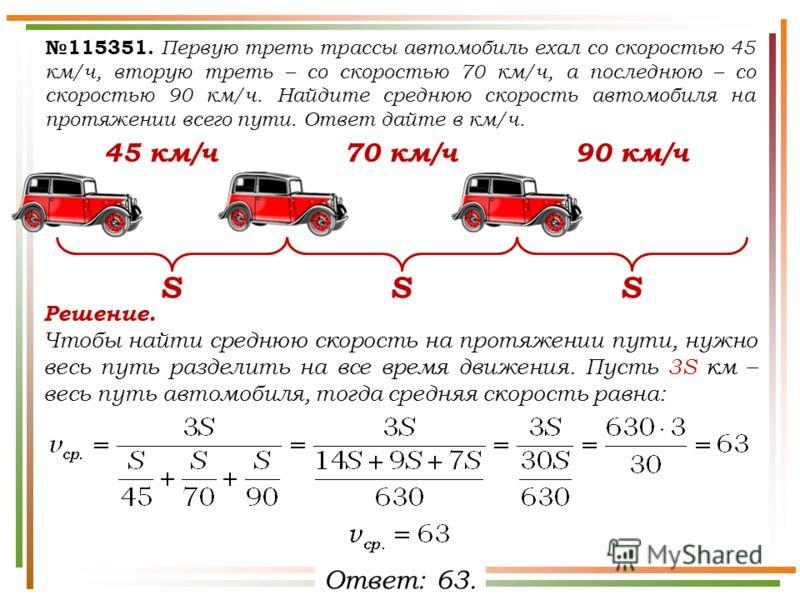 115351. Первую треть трассы автомобиль ехал со скоростью 45 км/ч, вторую треть – со скоростью 70 км/ч, а последнюю – со скоростью 90 км/ч. Найдите среднюю скорость автомобиля на протяжении всего пути. Ответ дайте в км/ч. SSS 45 км/ч70 км/ч90 км/ч Реш