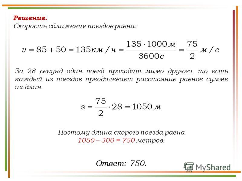 Решение. Скорость сближения поездов равна: За 28 секунд один поезд проходит мимо другого, то есть каждый из поездов преодолевает расстояние равное сумме их длин Ответ: 750. Поэтому длина скорого поезда равна 1050 – 300 = 750 метров.
