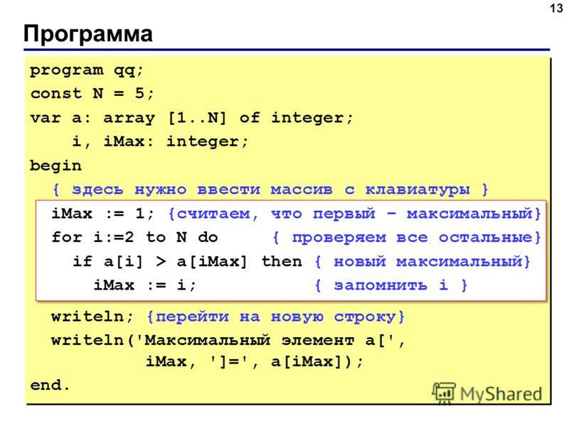 Программа 13 program qq; const N = 5; var a: array [1..N] of integer; i, iMax: integer; begin { здесь нужно ввести массив с клавиатуры } iMax := 1; {считаем, что первый – максимальный} for i:=2 to N do { проверяем все остальные} if a[i] > a[iMax] the