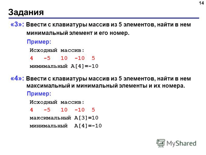 Задания 14 «3»: Ввести с клавиатуры массив из 5 элементов, найти в нем минимальный элемент и его номер. Пример: Исходный массив: 4 -5 10 -10 5 мимимальный A[4]=-10 «4»: Ввести с клавиатуры массив из 5 элементов, найти в нем максимальный и минимальный