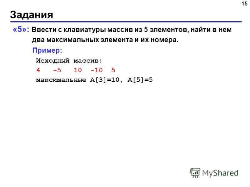 Задания 15 «5»: Ввести с клавиатуры массив из 5 элементов, найти в нем два максимальных элемента и их номера. Пример: Исходный массив: 4 -5 10 -10 5 максимальные A[3]=10, A[5]=5