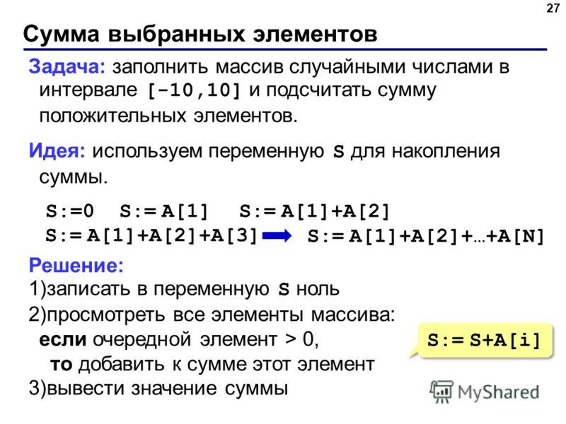 Сумма выбранных элементов 27 Задача: заполнить массив случайными числами в интервале [-10,10] и подсчитать сумму положительных элементов. Идея: используем переменную S для накопления суммы. Решение: 1)записать в переменную S ноль 2)просмотреть все эл