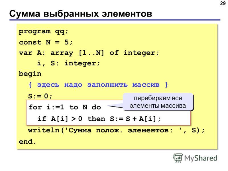Сумма выбранных элементов 29 program qq; const N = 5; var A: array [1..N] of integer; i, S: integer; begin { здесь надо заполнить массив } S:= 0; for i:=1 to N do if A[i] = 0 then count:= count + 1; writeln('Cумма полож. элементов: ', S); end. progra