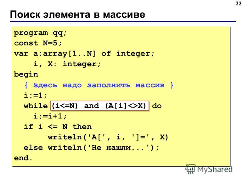 Поиск элемента в массиве 33 program qq; const N=5; var a:array[1..N] of integer; i, X: integer; begin { здесь надо заполнить массив } i:=1; while A[i]X do i:=i+1; if i