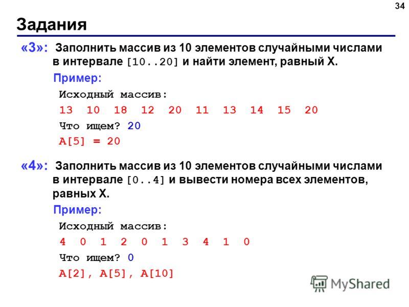 Задания 34 «3»: Заполнить массив из 10 элементов случайными числами в интервале [10..20] и найти элемент, равный X. Пример: Исходный массив: 13 10 18 12 20 11 13 14 15 20 Что ищем? 20 A[5] = 20 «4»: Заполнить массив из 10 элементов случайными числами