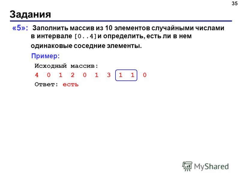 Задания 35 «5»: Заполнить массив из 10 элементов случайными числами в интервале [0..4] и определить, есть ли в нем одинаковые соседние элементы. Пример: Исходный массив: 4 0 1 2 0 1 3 1 1 0 Ответ: есть