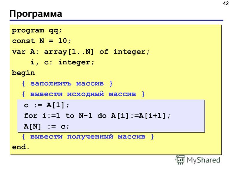 Программа 42 program qq; const N = 10; var A: array[1..N] of integer; i, c: integer; begin { заполнить массив } { вывести исходный массив } { вывести полученный массив } end. program qq; const N = 10; var A: array[1..N] of integer; i, c: integer; beg