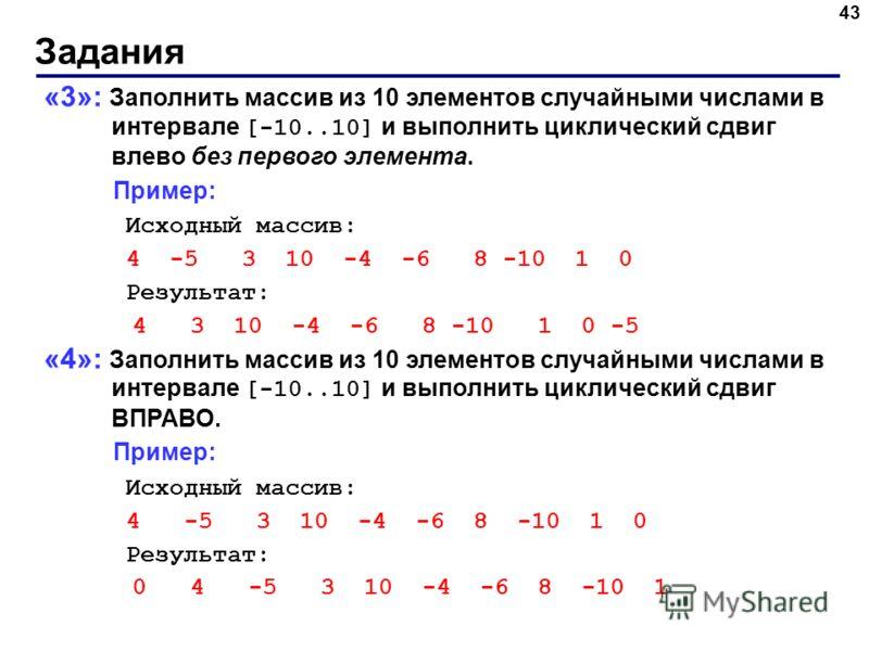 Задания 43 «3»: Заполнить массив из 10 элементов случайными числами в интервале [-10..10] и выполнить циклический сдвиг влево без первого элемента. Пример: Исходный массив: 4 -5 3 10 -4 -6 8 -10 1 0 Результат: 4 3 10 -4 -6 8 -10 1 0 -5 «4»: Заполнить