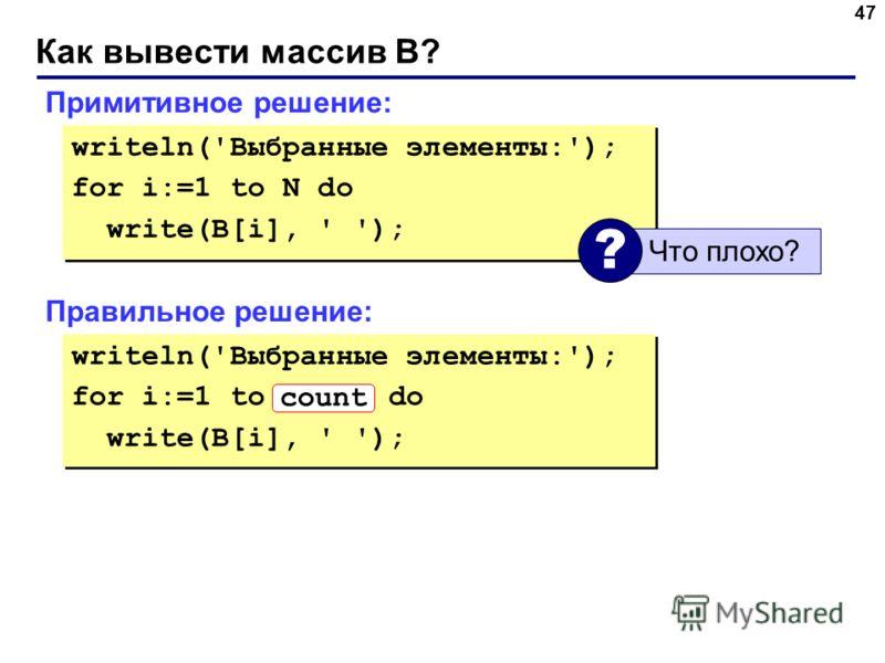 Как вывести массив B? 47 Примитивное решение: writeln('Выбранные элементы:'); for i:=1 to N do write(B[i], ' '); writeln('Выбранные элементы:'); for i:=1 to N do write(B[i], ' '); Что плохо? ? Правильное решение: writeln('Выбранные элементы:'); for i
