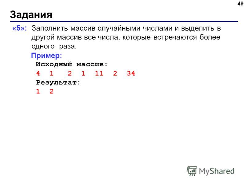 Задания 49 «5»: Заполнить массив случайными числами и выделить в другой массив все числа, которые встречаются более одного раза. Пример: Исходный массив: 4 1 2 1 11 2 34 Результат: 1 2