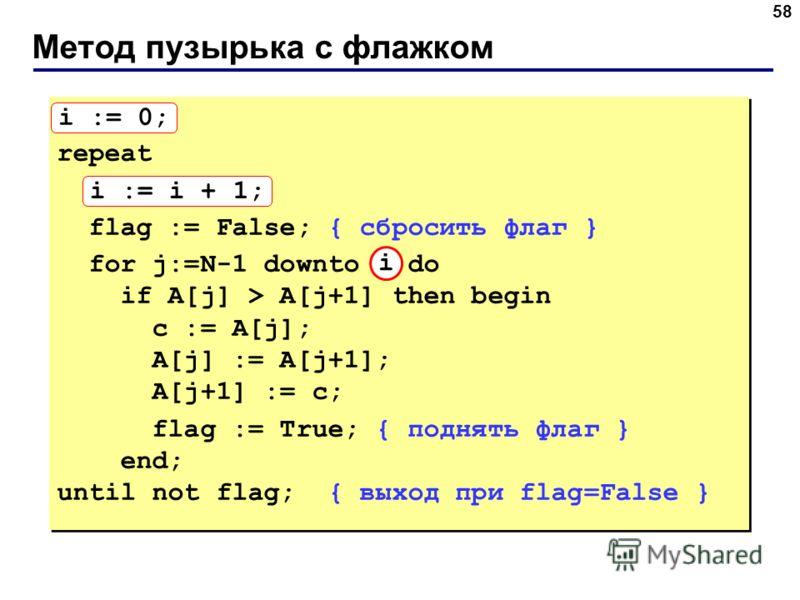 Метод пузырька с флажком 58 i := 0; repeat i := i + 1; flag := False; { сбросить флаг } for j:=N-1 downto 1 do if A[j] > A[j+1] then begin с := A[j]; A[j] := A[j+1]; A[j+1] := с; flag := True; { поднять флаг } end; until not flag; { выход при flag=Fa