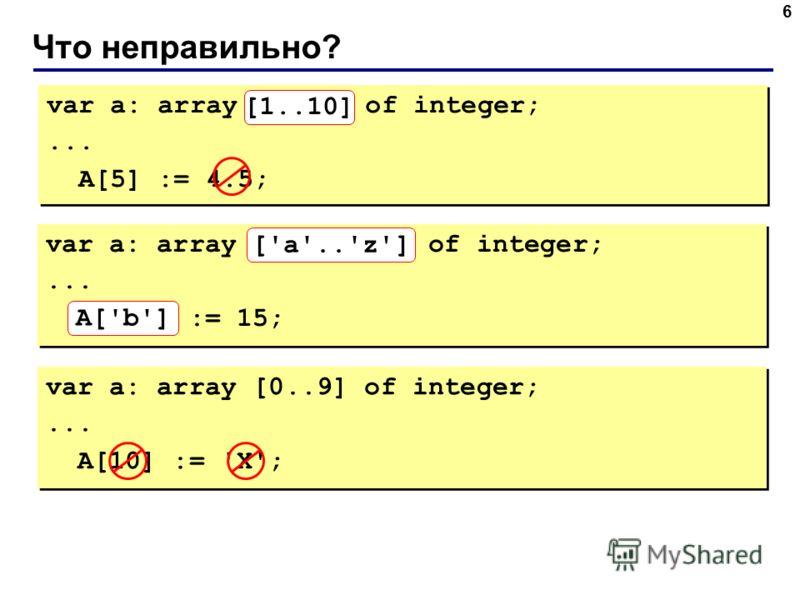 Что неправильно? 6 var a: array[10..1] of integer;... A[5] := 4.5; var a: array[10..1] of integer;... A[5] := 4.5; [1..10] var a: array ['z'..'a'] of integer;... A['B'] := 15; var a: array ['z'..'a'] of integer;... A['B'] := 15; A['b'] ['a'..'z'] var