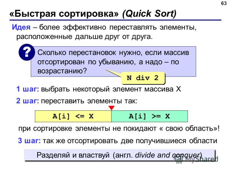 «Быстрая сортировка» (Quick Sort) 63 Идея – более эффективно переставлять элементы, расположенные дальше друг от друга. Сколько перестановок нужно, если массив отсортирован по убыванию, а надо – по возрастанию? ? N div 2 2 шаг: переставить элементы т