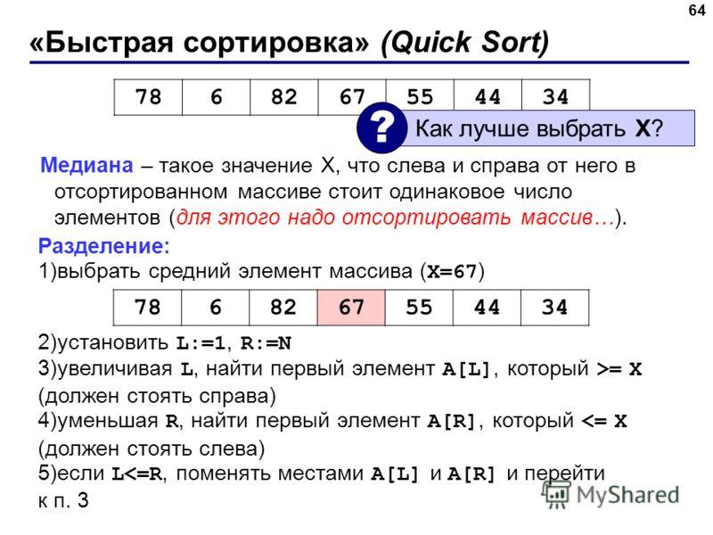 «Быстрая сортировка» (Quick Sort) 64 Медиана – такое значение X, что слева и справа от него в отсортированном массиве стоит одинаковое число элементов (для этого надо отсортировать массив…). Разделение: 1)выбрать средний элемент массива ( X=67 ) 2)ус
