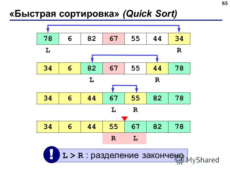 «Быстрая сортировка» (Quick Sort) 65 7868267554434 LR 68267554478 LR 3464467558278 LR 3464455678278 RL L > R : разделение закончено !