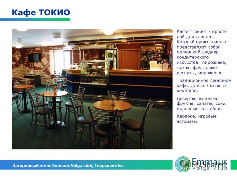 Загородный отель Emmaus Volga club, Тверская обл. Кафе ТОКИО Кафе Токио - просто рай для сластен. Каждый пункт в меню представляет собой маленький шедевр кондитерского искусства: пирожные, торты, фруктовые десерты, мороженое. Традиционное семейное ка