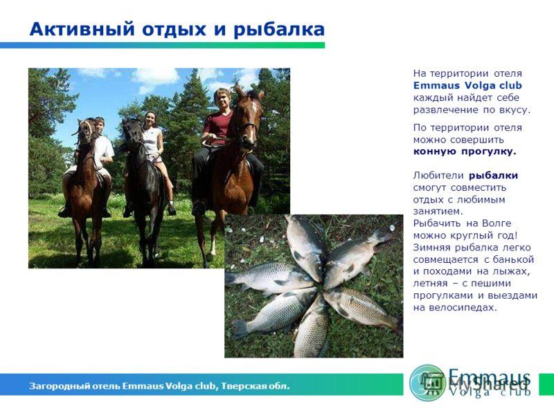 На территории отеля Emmaus Volga club каждый найдет себе развлечение по вкусу. По территории отеля можно совершить конную прогулку. Любители рыбалки смогут совместить отдых с любимым занятием. Рыбачить на Волге можно круглый год! Зимняя рыбалка легко