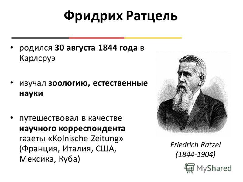 Фридрих Ратцель родился 30 августа 1844 года в Карлсруэ изучал зоологию, естественные науки путешествовал в качестве научного корреспондента газеты «Kolnische Zeitung» (Франция, Италия, США, Мексика, Куба) Friedrich Ratzel (1844-1904)
