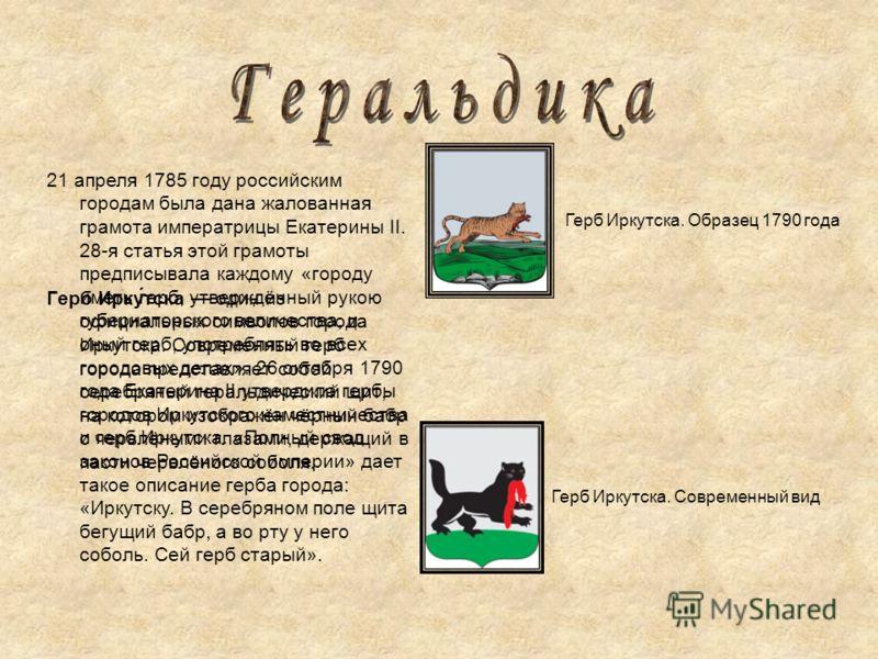 Герб Ирку́тска один из официальных символов города Иркутска. Современный герб города представляет собой серебряный геральдический щит, на котором изображён чёрный бабр с червлёными глазами, держащий в пасти червлёного соболя. Герб Иркутска. Образец 1
