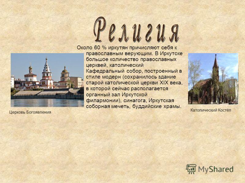 Около 60 % иркутян причисляют себя к православным верующим. В Иркутске большое количество православных церквей, католический Кафедральный собор, построенный в стиле модерн (сохранилось здание старой католической церкви XIX века, в которой сейчас расп