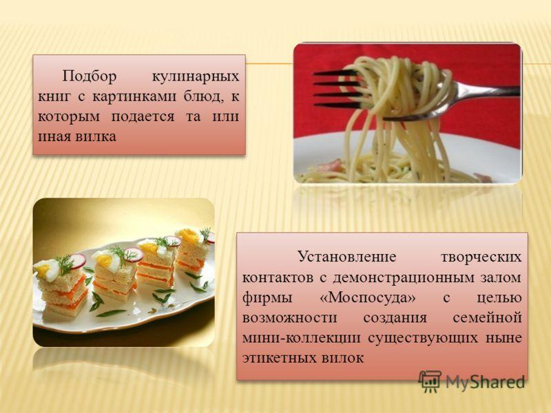 Подбор кулинарных книг с картинками блюд, к которым подается та или иная вилка Подбор кулинарных книг с картинками блюд, к которым подается та или иная вилка Установление творческих контактов с демонстрационным залом фирмы «Моспосуда» с целью возможн