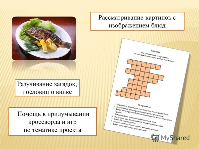 Помощь в придумывании кроссворда и игр по тематике проекта Рассматривание картинок с изображением блюд Разучивание загадок, пословиц о вилке
