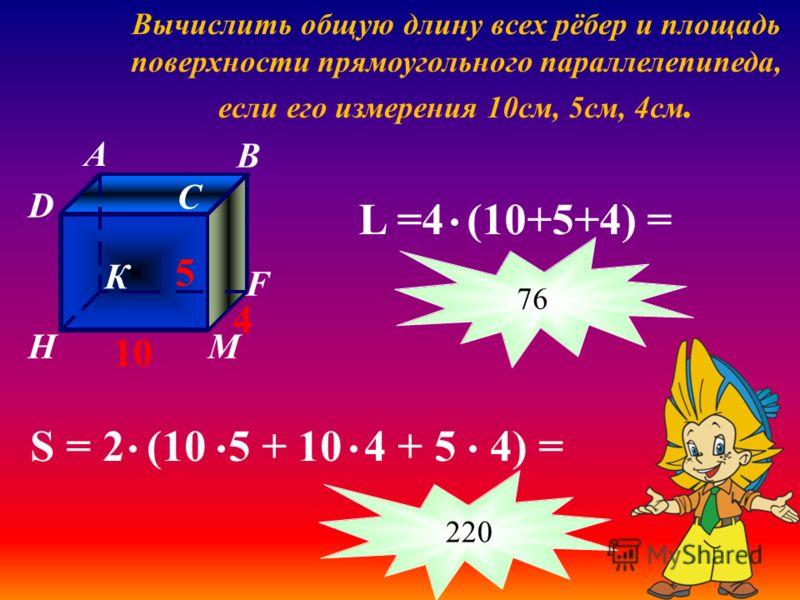 Вычислить общую длину всех рёбер и площадь поверхности прямоугольного параллелепипеда, если его измерения 10см, 5см, 4см. A B C D К F МH 5 10 4 S = 2 (10 5 + 10 4 + 5 4) = L =4 (10+5+4) = 76 220