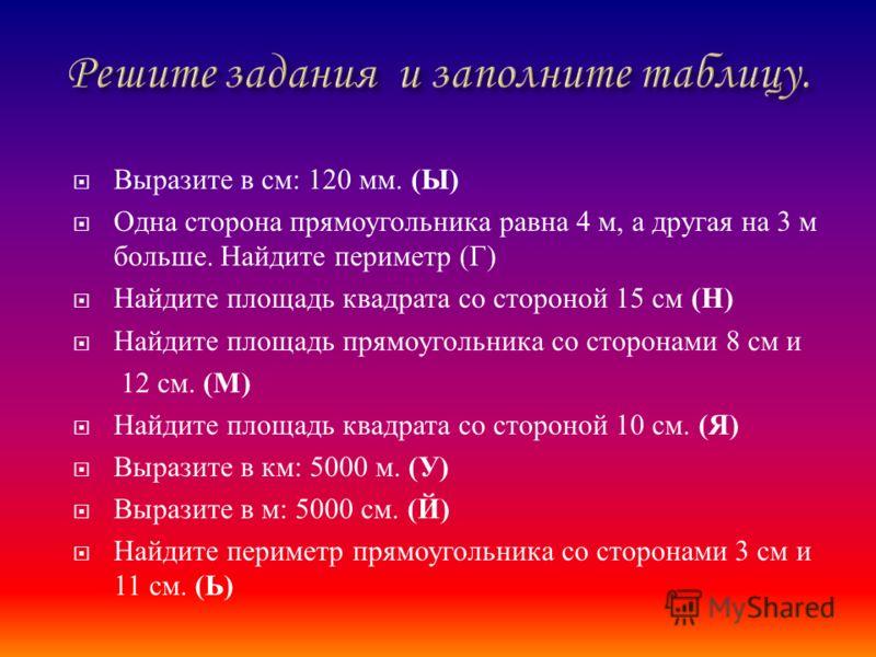 Выразите в см : 120 мм. ( Ы ) Одна сторона прямоугольника равна 4 м, а другая на 3 м больше. Найдите периметр ( Г ) Найдите площадь квадрата со стороной 15 см ( Н ) Найдите площадь прямоугольника со сторонами 8 см и 12 см. ( М ) Найдите площадь квадр