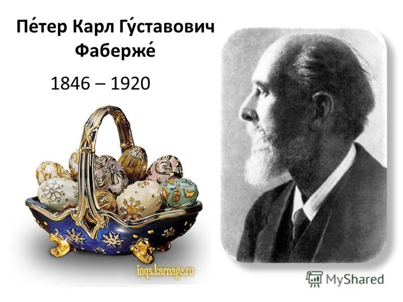 1846 – 1920 Пе́тер Карл Гу́ставович Фаберже́