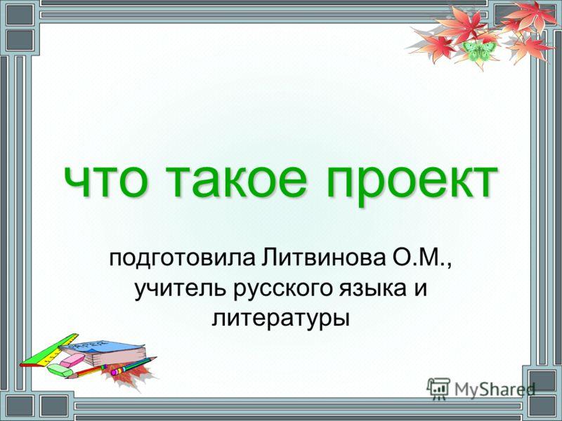 что такое проект подготовила Литвинова О.М., учитель русского языка и литературы