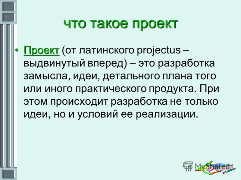 что такое проект ПроектПроект (от латинского projectus – выдвинутый вперед) – это разработка замысла, идеи, детального плана того или иного практического продукта. При этом происходит разработка не только идеи, но и условий ее реализации.