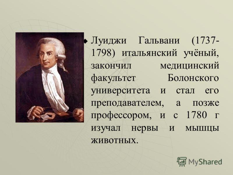 Луиджи Гальвани (1737- 1798) итальянский учёный, закончил медицинский факультет Болонского университета и стал его преподавателем, а позже профессором, и с 1780 г изучал нервы и мышцы животных.