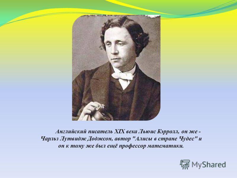 Английский писатель XIX века Льюис Кэрролл, он же - Чарльз Лутвидж Доджсон, автор Алисы в стране Чудес и он к тому же был ещё профессор математики.