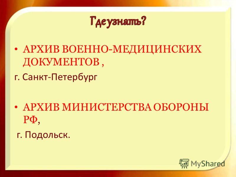 АРХИВ ВОЕННО-МЕДИЦИНСКИХ ДОКУМЕНТОВ, г. Санкт-Петербург АРХИВ МИНИСТЕРСТВА ОБОРОНЫ РФ, г. Подольск.
