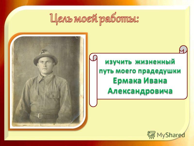 изучить жизненный путь моего прадедушки Ермака Ивана Александровича