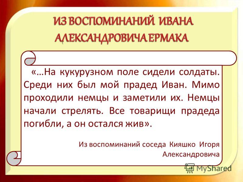 «…На кукурузном поле сидели солдаты. Среди них был мой прадед Иван. Мимо проходили немцы и заметили их. Немцы начали стрелять. Все товарищи прадеда погибли, а он остался жив». Из воспоминаний соседа Кияшко Игоря Александровича